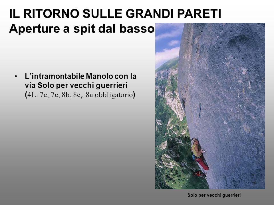 IL RITORNO SULLE GRANDI PARETI Aperture a spit dal basso Lintramontabile Manolo con la via Solo per vecchi guerrieri ( 4L: 7c, 7c, 8b, 8c, 8a obbligat