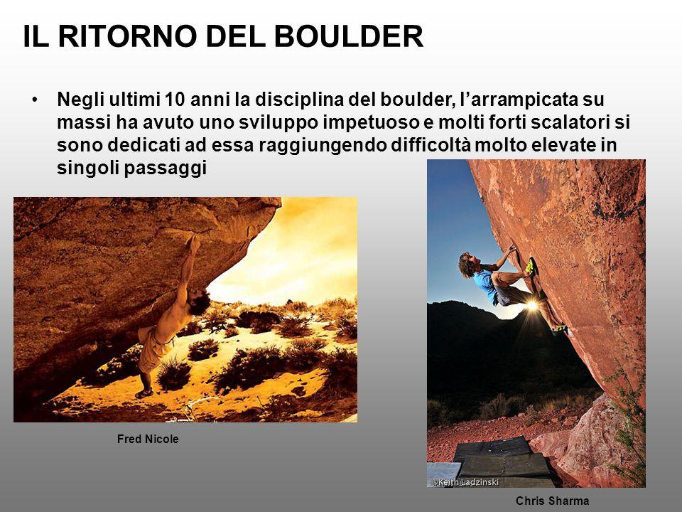 IL RITORNO DEL BOULDER Chris Sharma Fred Nicole Negli ultimi 10 anni la disciplina del boulder, larrampicata su massi ha avuto uno sviluppo impetuoso