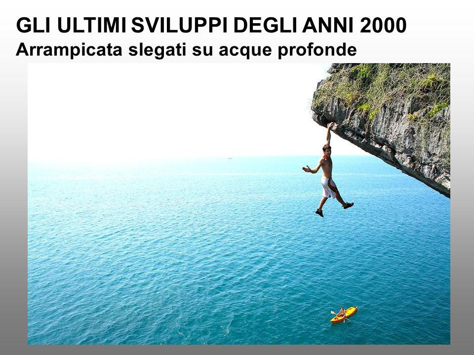 GLI ULTIMI SVILUPPI DEGLI ANNI 2000 Arrampicata slegati su acque profonde