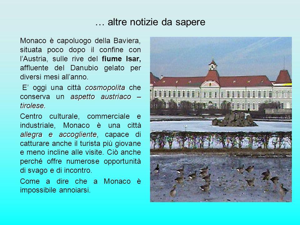 … altre notizie da sapere Monaco è capoluogo della Baviera, situata poco dopo il confine con lAustria, sulle rive del fiume Isar, affluente del Danubi