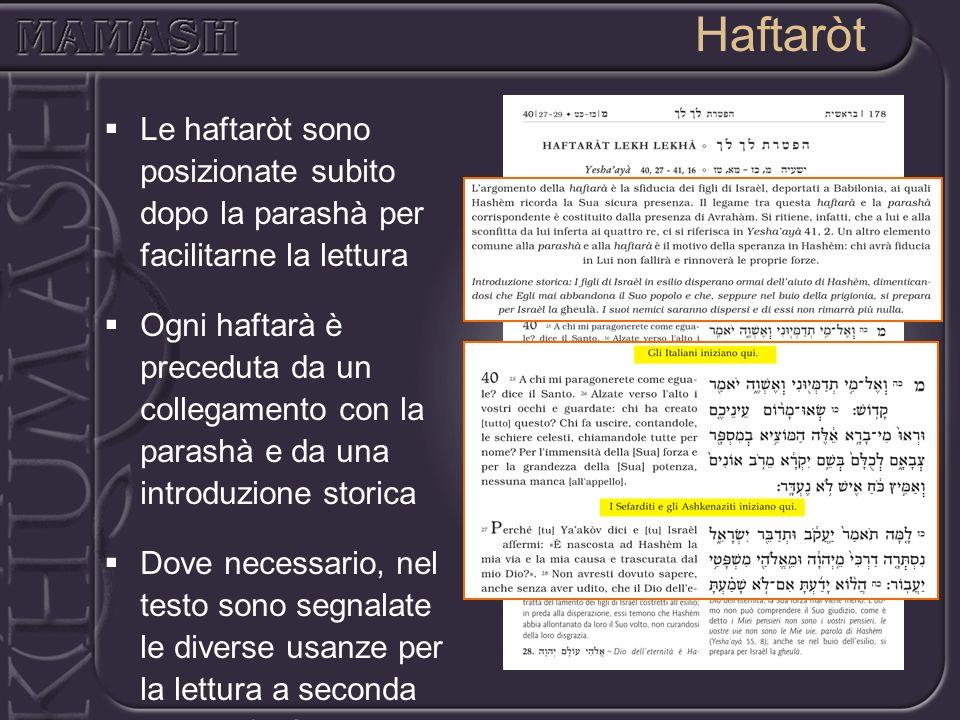 Haftaròt Le haftaròt sono posizionate subito dopo la parashà per facilitarne la lettura Ogni haftarà è preceduta da un collegamento con la parashà e d