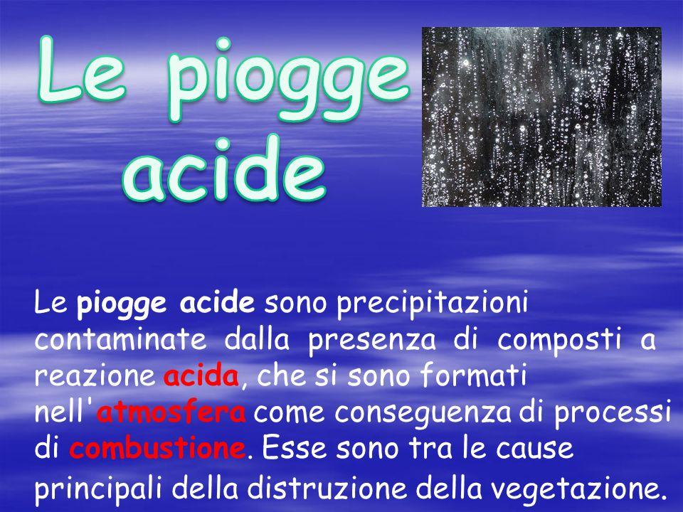 Le piogge acide sono precipitazioni contaminate dalla presenza di composti a reazione acida, che si sono formati nell atmosfera come conseguenza di processi di combustione.