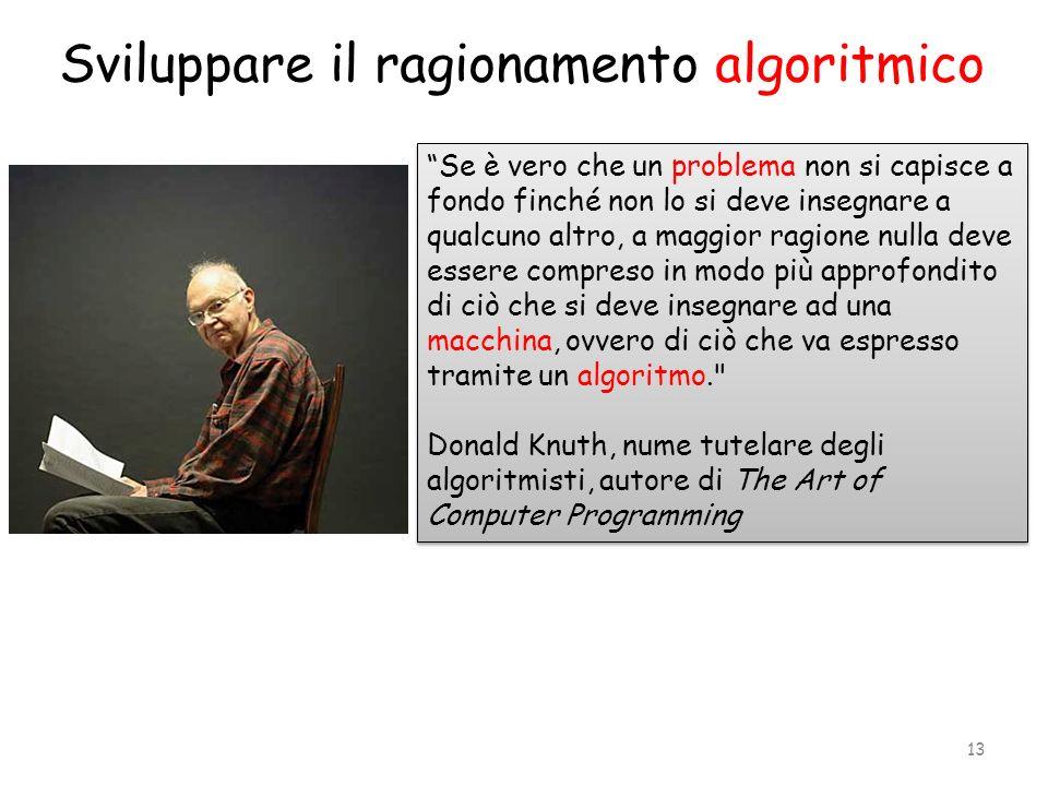 Sviluppare il ragionamento algoritmico Se è vero che un problema non si capisce a fondo finché non lo si deve insegnare a qualcuno altro, a maggior ra