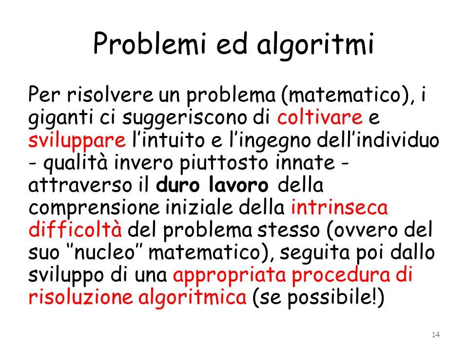 Problemi ed algoritmi Per risolvere un problema (matematico), i giganti ci suggeriscono di coltivare e sviluppare lintuito e lingegno dellindividuo -