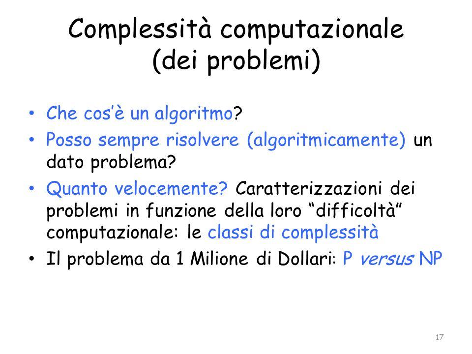 Complessità computazionale (dei problemi) Che cosè un algoritmo? Posso sempre risolvere (algoritmicamente) un dato problema? Quanto velocemente? Carat