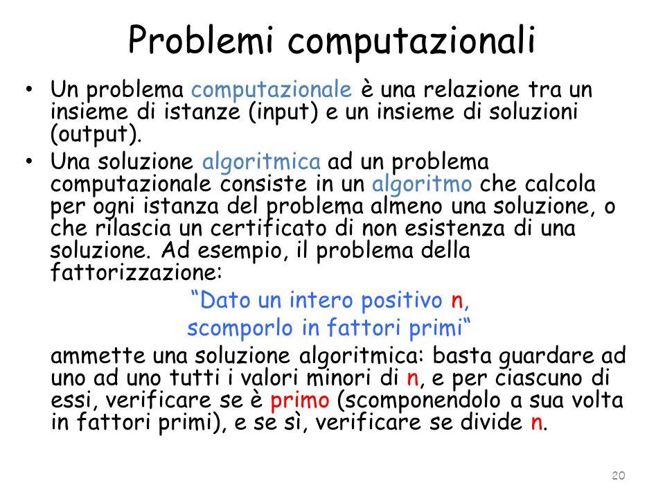 Problemi computazionali Un problema computazionale è una relazione tra un insieme di istanze (input) e un insieme di soluzioni (output). Una soluzione