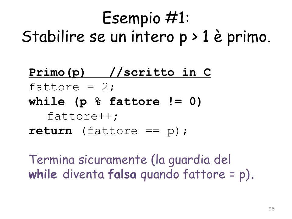 Esempio #1: Stabilire se un intero p > 1 è primo. Primo(p) //scritto in C fattore = 2; while (p % fattore != 0) fattore++; return (fattore == p); Term