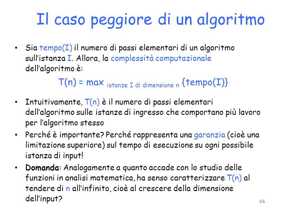 Sia tempo(I) il numero di passi elementari di un algoritmo sullistanza I. Allora, la complessità computazionale dellalgoritmo è: T(n) = max istanze I