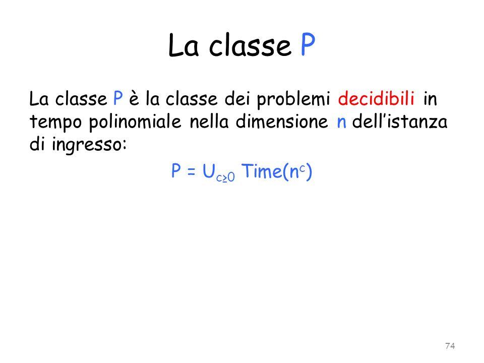 La classe P La classe P è la classe dei problemi decidibili in tempo polinomiale nella dimensione n dellistanza di ingresso: P = U c0 Time(n c ) 74