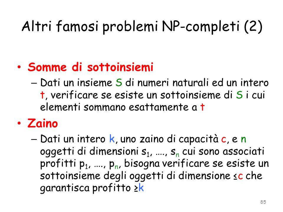 Altri famosi problemi NP-completi (2) Somme di sottoinsiemi – Dati un insieme S di numeri naturali ed un intero t, verificare se esiste un sottoinsiem