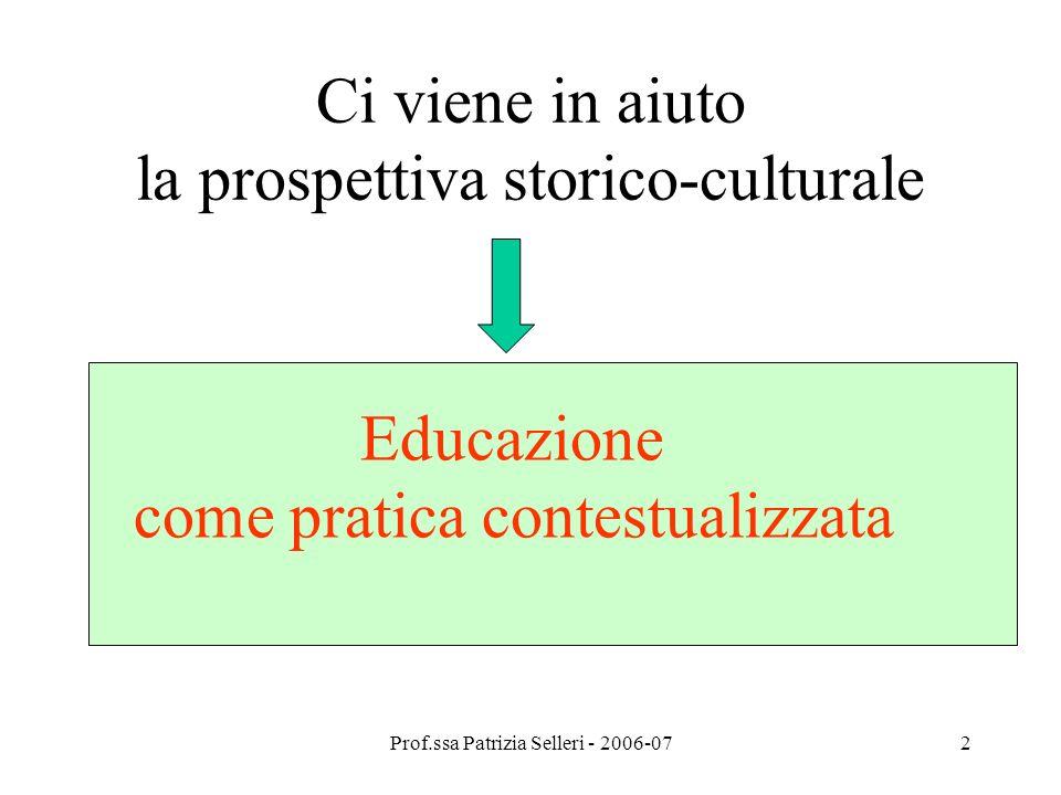 Prof.ssa Patrizia Selleri - 2006-072 Ci viene in aiuto la prospettiva storico-culturale Educazione come pratica contestualizzata