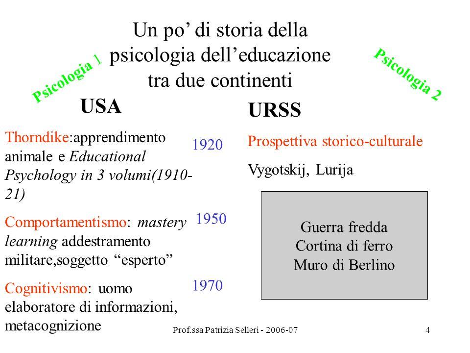 Prof.ssa Patrizia Selleri - 2006-074 Un po di storia della psicologia delleducazione tra due continenti USA Thorndike:apprendimento animale e Educatio