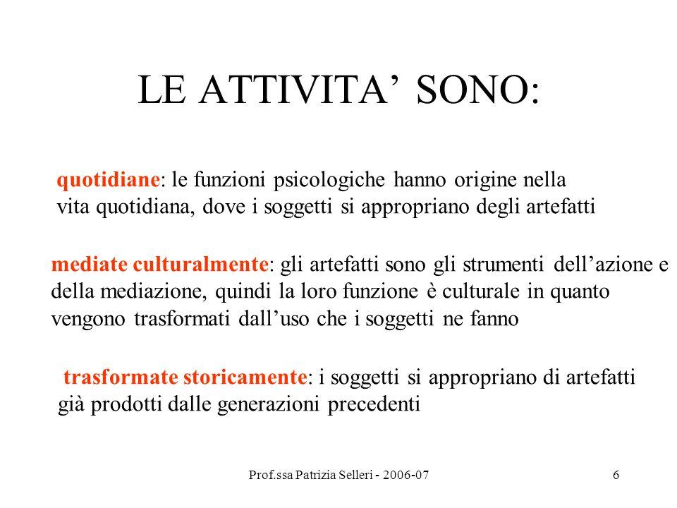 Prof.ssa Patrizia Selleri - 2006-076 LE ATTIVITA SONO: quotidiane: le funzioni psicologiche hanno origine nella vita quotidiana, dove i soggetti si ap