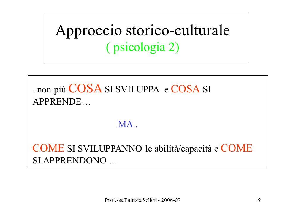 Prof.ssa Patrizia Selleri - 2006-079 Approccio storico-culturale ( psicologia 2)..non più COSA SI SVILUPPA e COSA SI APPRENDE… MA.. COME SI SVILUPPANN