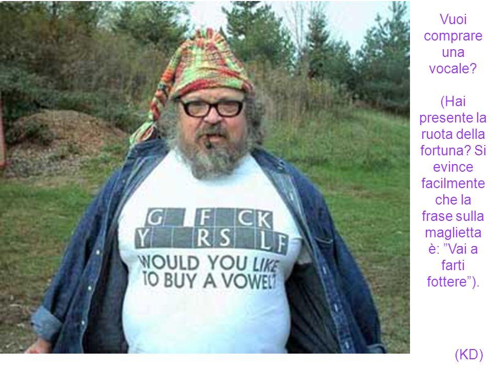Vuoi comprare una vocale? (Hai presente la ruota della fortuna? Si evince facilmente che la frase sulla maglietta è: Vai a farti fottere). (KD)