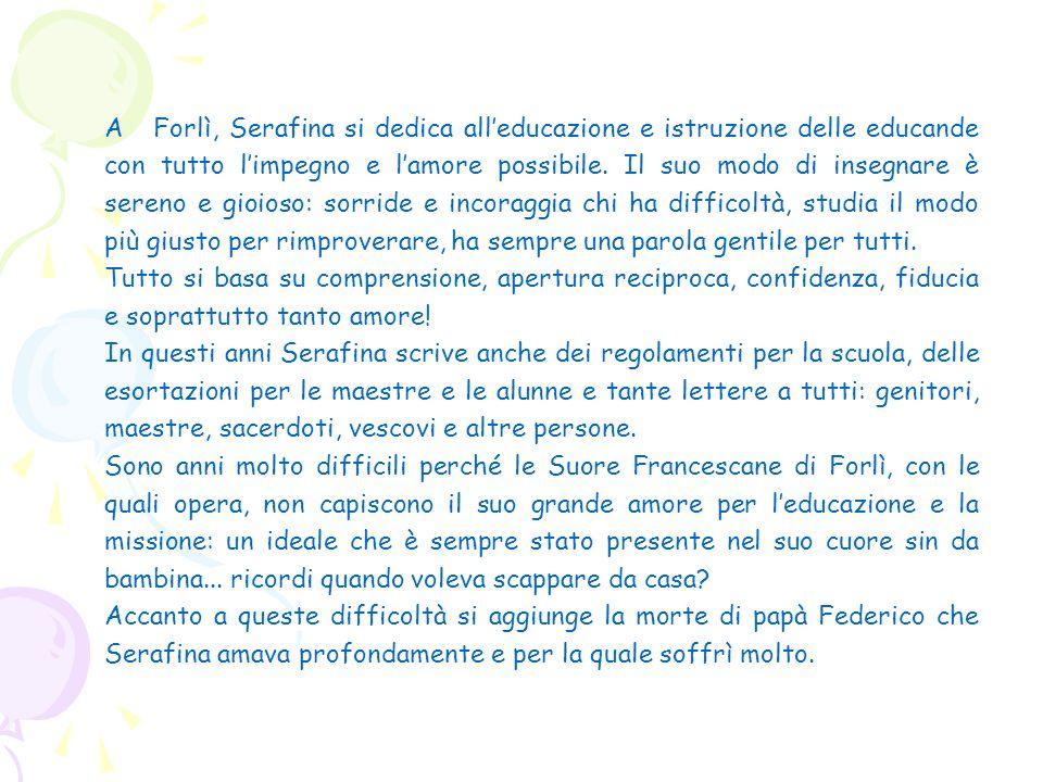 A Forlì, Serafina si dedica alleducazione e istruzione delle educande con tutto limpegno e lamore possibile. Il suo modo di insegnare è sereno e gioio