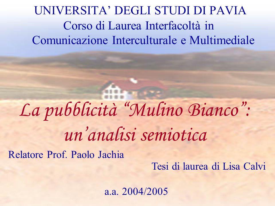 Tesi di laurea di Lisa Calvi La pubblicità Mulino Bianco: unanalisi semiotica Relatore Prof. Paolo Jachia a.a. 2004/2005