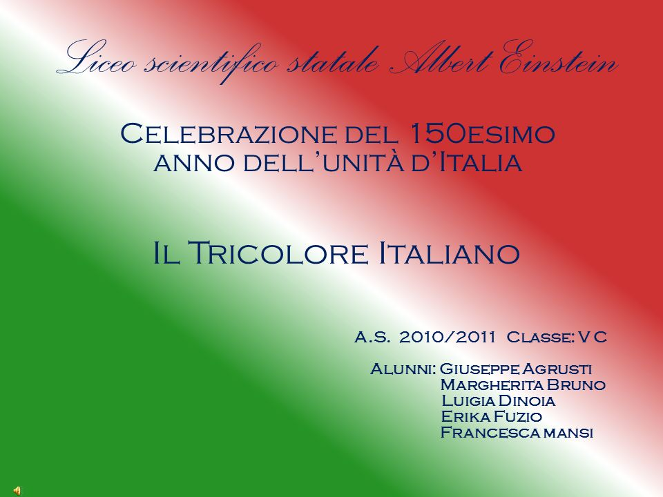 Liceo scientifico statale Albert Einstein Celebrazione del 150esimo anno dellunità dItalia Il Tricolore Italiano A.S.