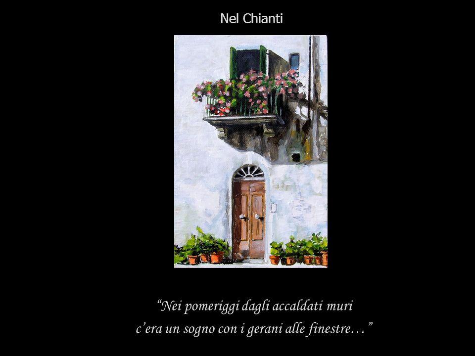 Nei pomeriggi dagli accaldati muri cera un sogno con i gerani alle finestre… Nel Chianti