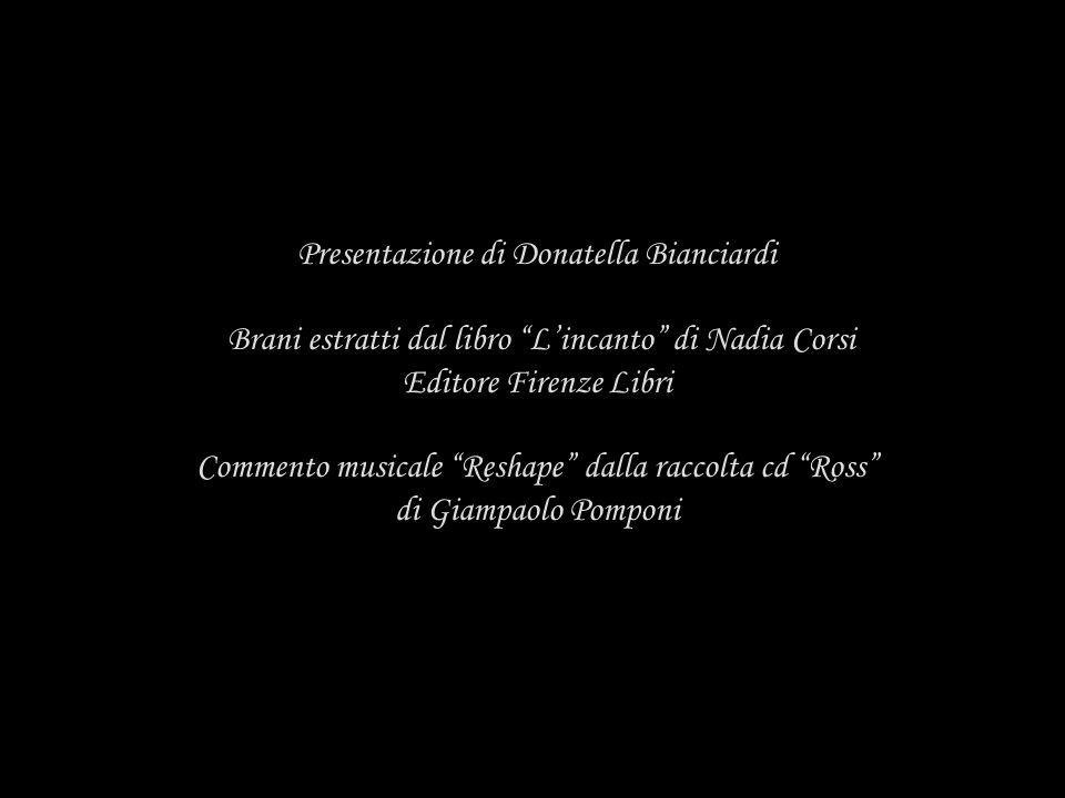 Presentazione di Donatella Bianciardi Brani estratti dal libro Lincanto di Nadia Corsi Editore Firenze Libri Commento musicale Reshape dalla raccolta