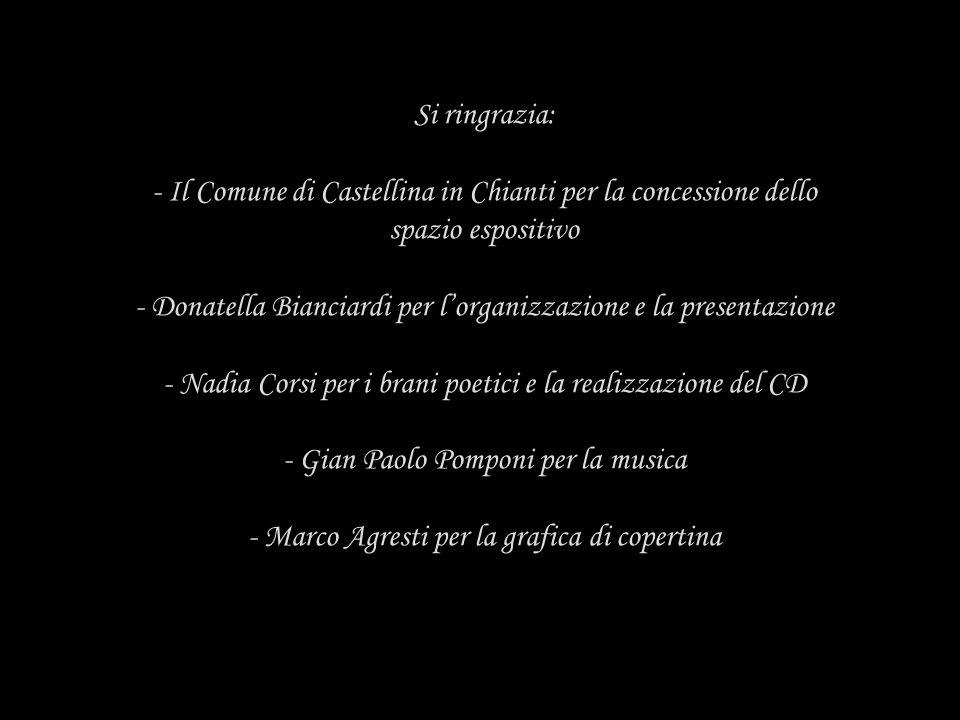 Si ringrazia: - Il Comune di Castellina in Chianti per la concessione dello spazio espositivo - Donatella Bianciardi per lorganizzazione e la presenta