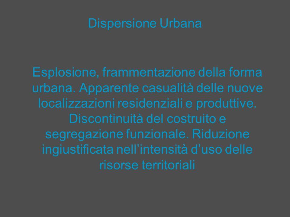 Dispersione Urbana Esplosione, frammentazione della forma urbana. Apparente casualità delle nuove localizzazioni residenziali e produttive. Discontinu