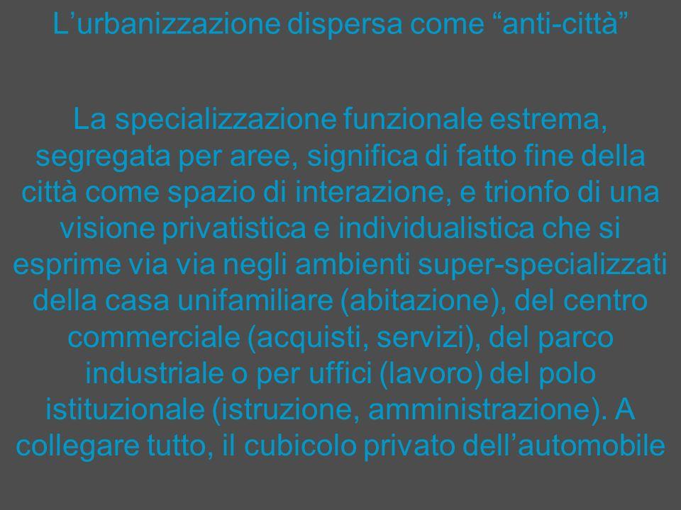 Lurbanizzazione dispersa come anti-città La specializzazione funzionale estrema, segregata per aree, significa di fatto fine della città come spazio d