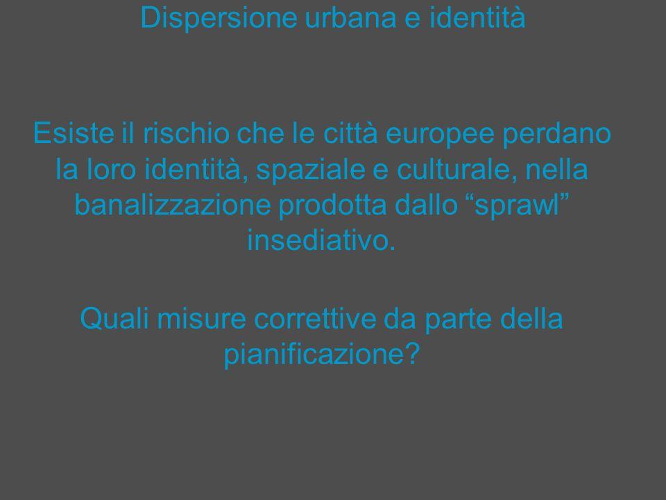 Dispersione urbana e identità Esiste il rischio che le città europee perdano la loro identità, spaziale e culturale, nella banalizzazione prodotta dal