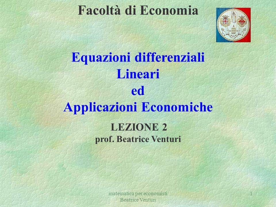 matematica per economisti Beatrice Venturi 1 Facoltà di Economia Equazioni differenziali Lineari ed Applicazioni Economiche LEZIONE 2 prof. Beatrice V