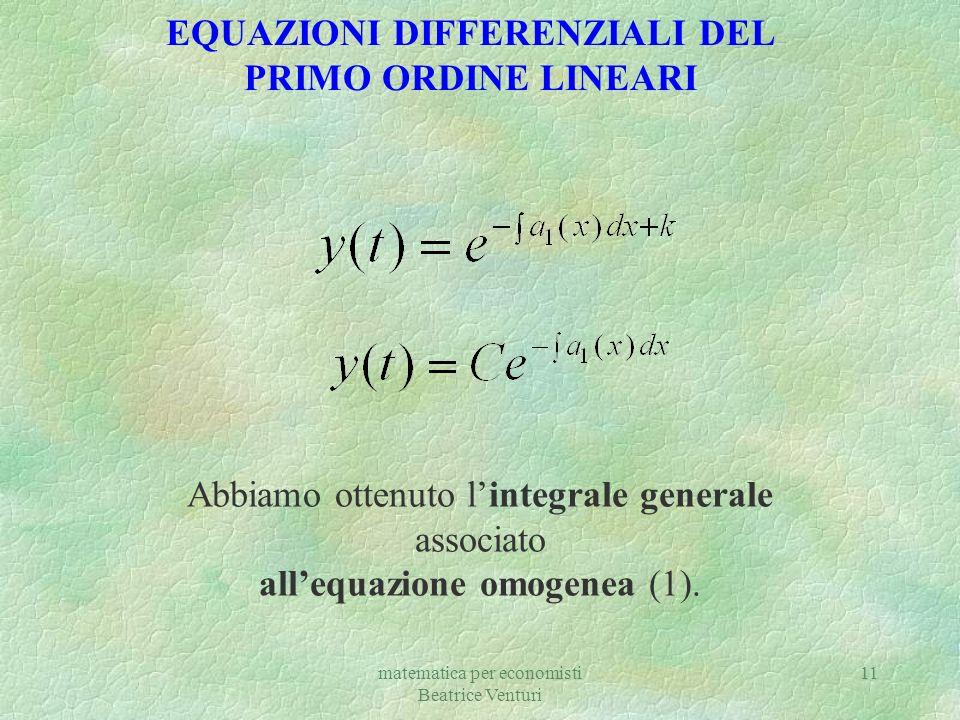 matematica per economisti Beatrice Venturi 11 EQUAZIONI DIFFERENZIALI DEL PRIMO ORDINE LINEARI Abbiamo ottenuto lintegrale generale associato allequaz