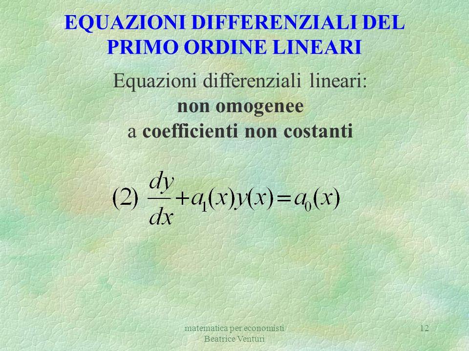 matematica per economisti Beatrice Venturi 12 EQUAZIONI DIFFERENZIALI DEL PRIMO ORDINE LINEARI Equazioni differenziali lineari: non omogenee a coeffic