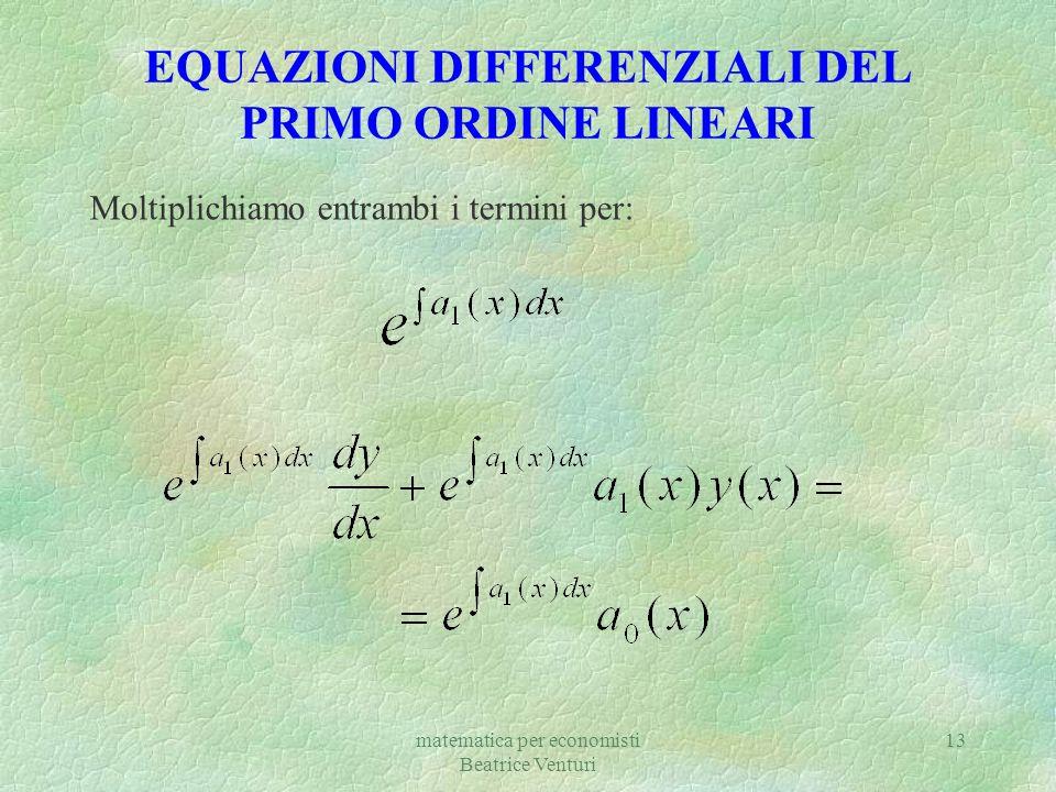 matematica per economisti Beatrice Venturi 13 EQUAZIONI DIFFERENZIALI DEL PRIMO ORDINE LINEARI Moltiplichiamo entrambi i termini per:
