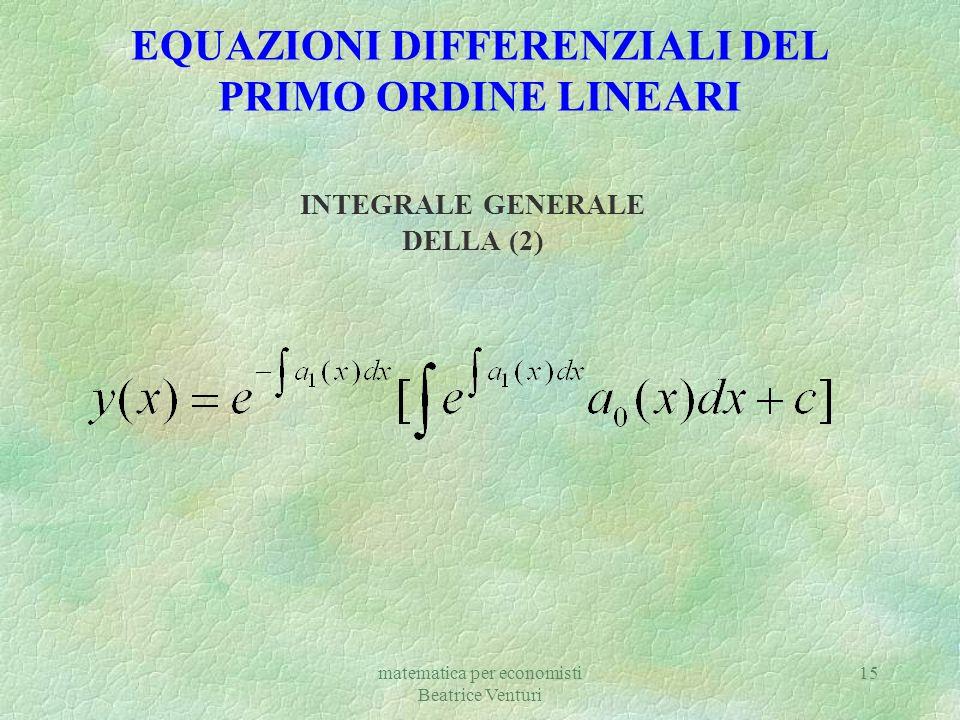 matematica per economisti Beatrice Venturi 15 EQUAZIONI DIFFERENZIALI DEL PRIMO ORDINE LINEARI INTEGRALE GENERALE DELLA (2)