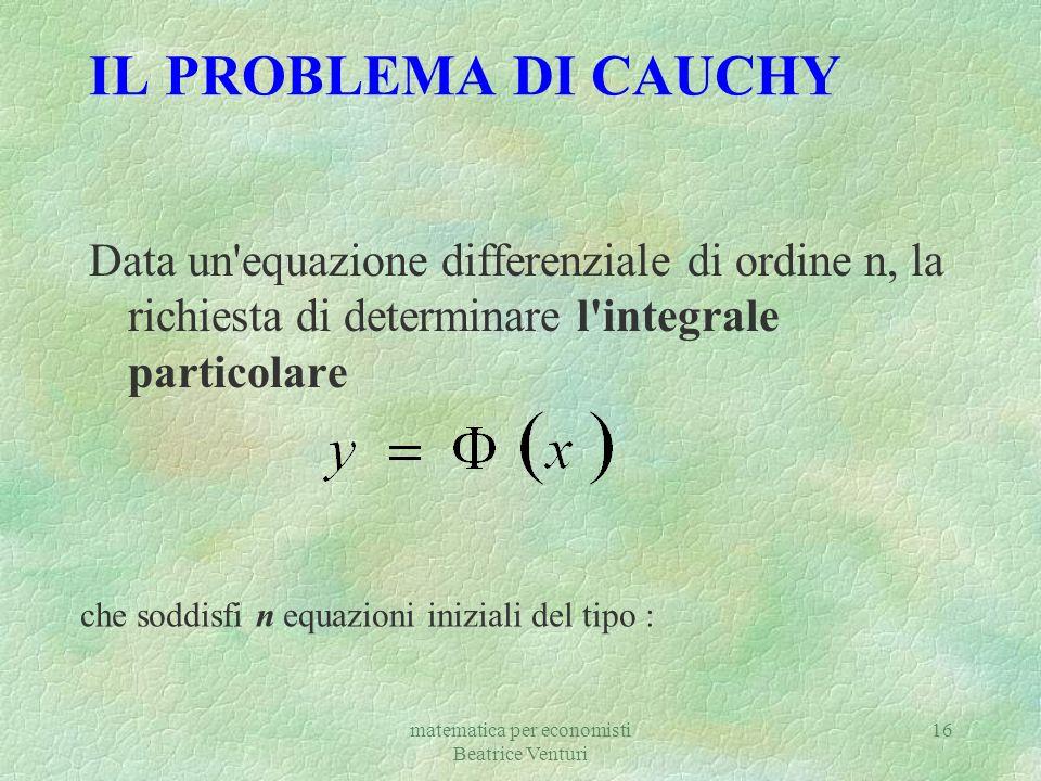 matematica per economisti Beatrice Venturi 16 IL PROBLEMA DI CAUCHY Data un'equazione differenziale di ordine n, la richiesta di determinare l'integra