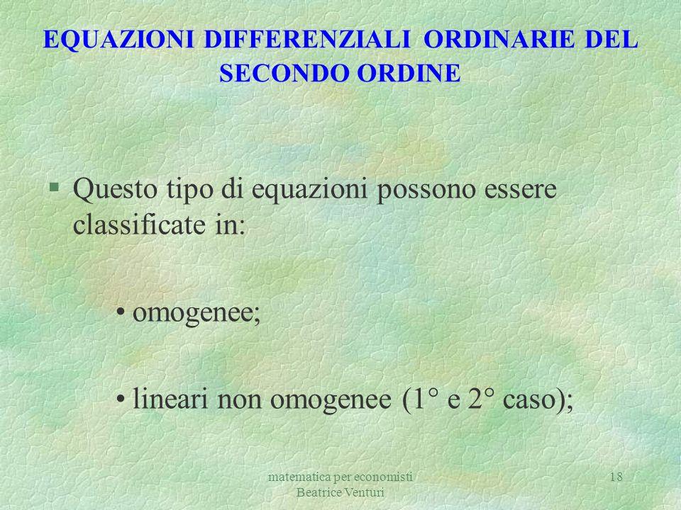 matematica per economisti Beatrice Venturi 18 EQUAZIONI DIFFERENZIALI ORDINARIE DEL SECONDO ORDINE §Questo tipo di equazioni possono essere classifica