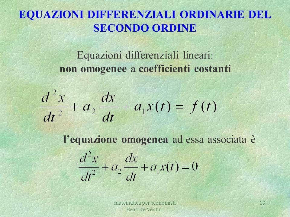 matematica per economisti Beatrice Venturi 19 EQUAZIONI DIFFERENZIALI ORDINARIE DEL SECONDO ORDINE Equazioni differenziali lineari: non omogenee a coe