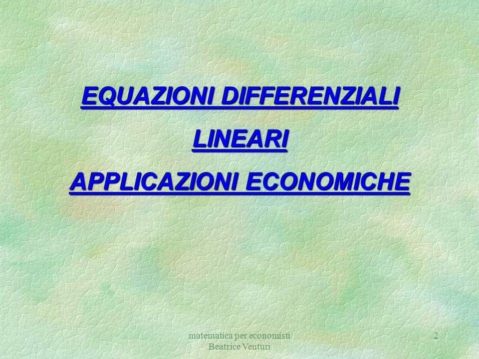 matematica per economisti Beatrice Venturi 2 EQUAZIONI DIFFERENZIALI LINEARI APPLICAZIONI ECONOMICHE