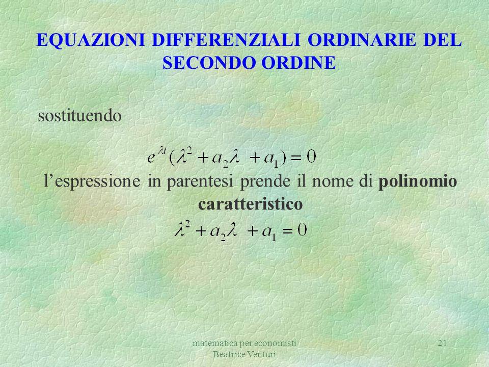 matematica per economisti Beatrice Venturi 21 EQUAZIONI DIFFERENZIALI ORDINARIE DEL SECONDO ORDINE sostituendo lespressione in parentesi prende il nom