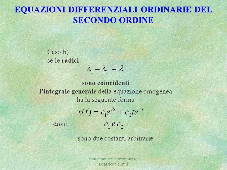 matematica per economisti Beatrice Venturi 23 EQUAZIONI DIFFERENZIALI ORDINARIE DEL SECONDO ORDINE Caso b) se le radici sono coincidenti lintegrale ge