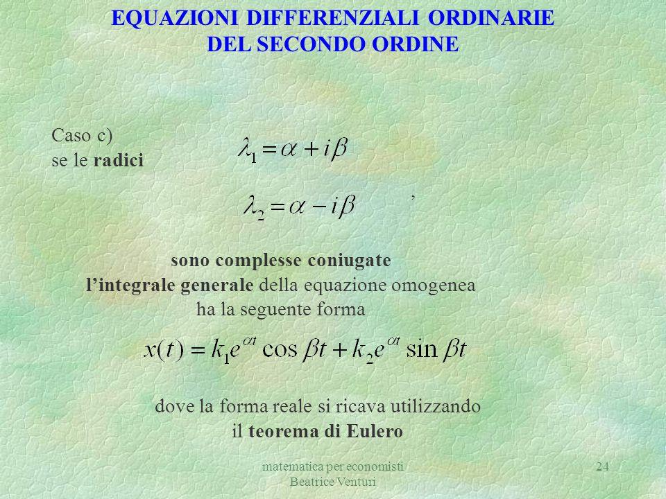 matematica per economisti Beatrice Venturi 24 Caso c) se le radici, sono complesse coniugate lintegrale generale della equazione omogenea ha la seguen