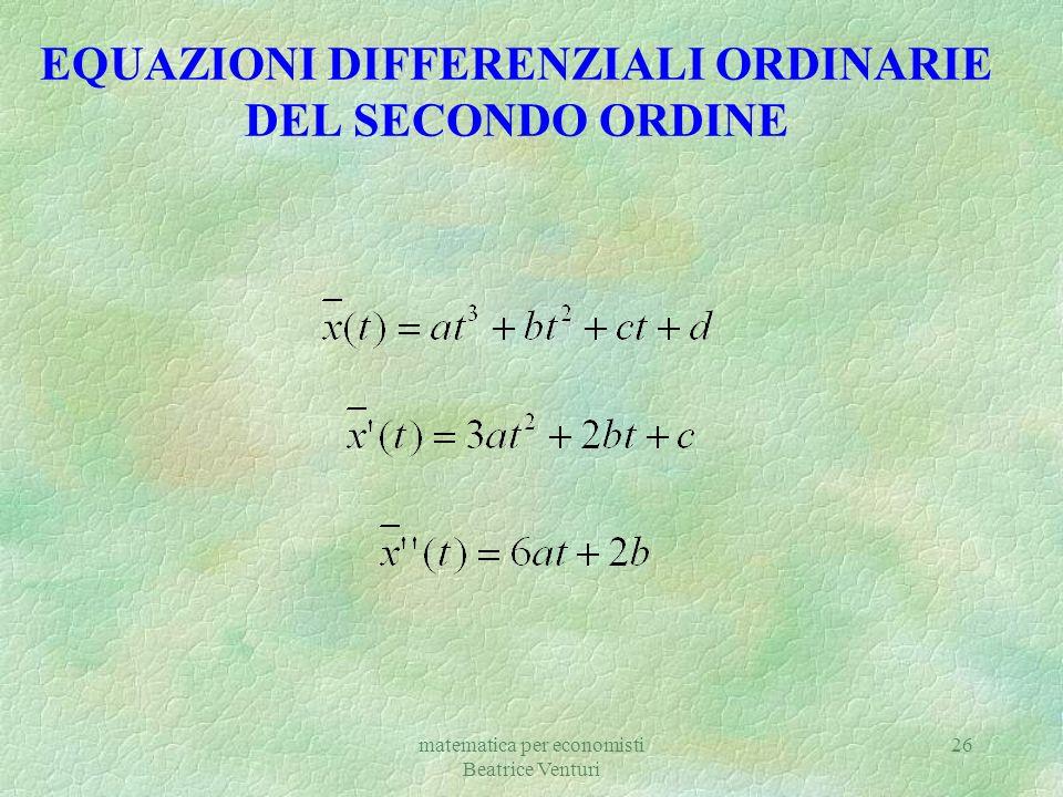 matematica per economisti Beatrice Venturi 26 EQUAZIONI DIFFERENZIALI ORDINARIE DEL SECONDO ORDINE