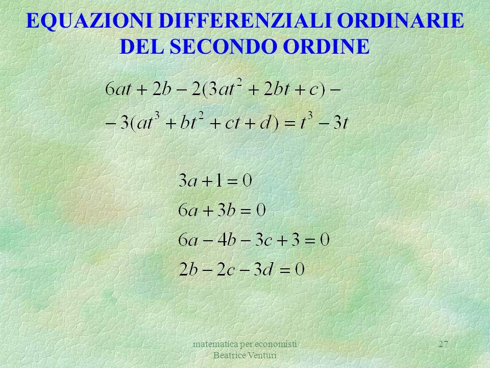 matematica per economisti Beatrice Venturi 27 EQUAZIONI DIFFERENZIALI ORDINARIE DEL SECONDO ORDINE