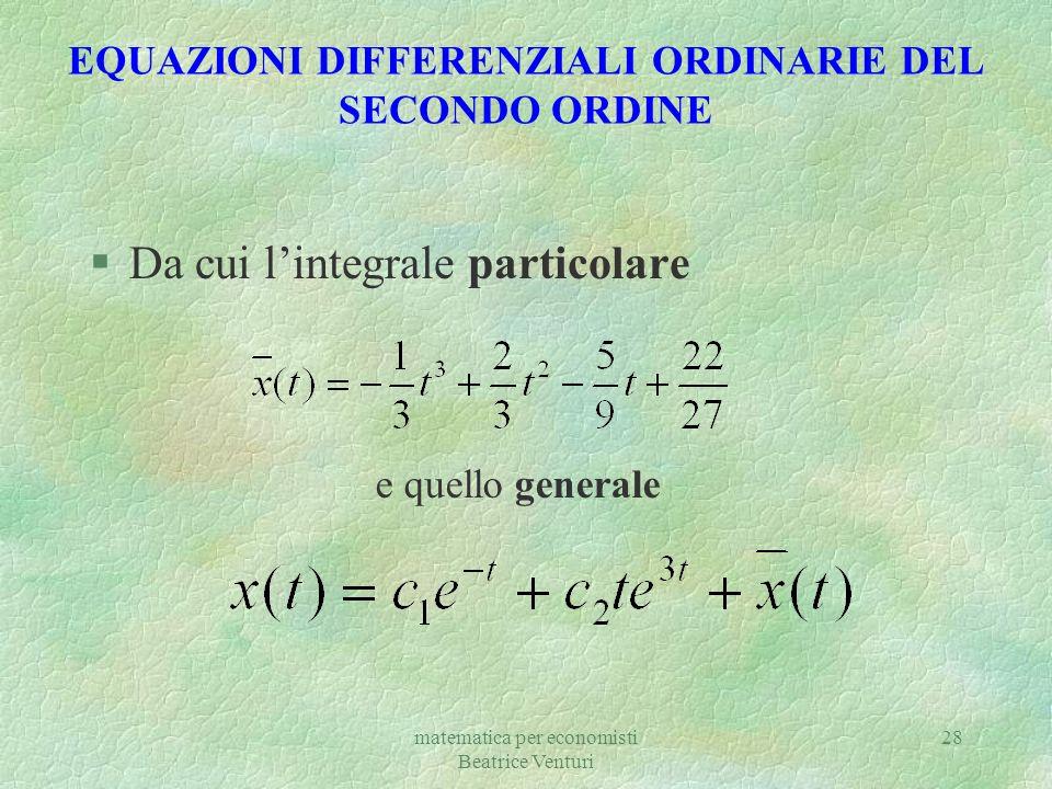 matematica per economisti Beatrice Venturi 28 EQUAZIONI DIFFERENZIALI ORDINARIE DEL SECONDO ORDINE §Da cui lintegrale particolare e quello generale