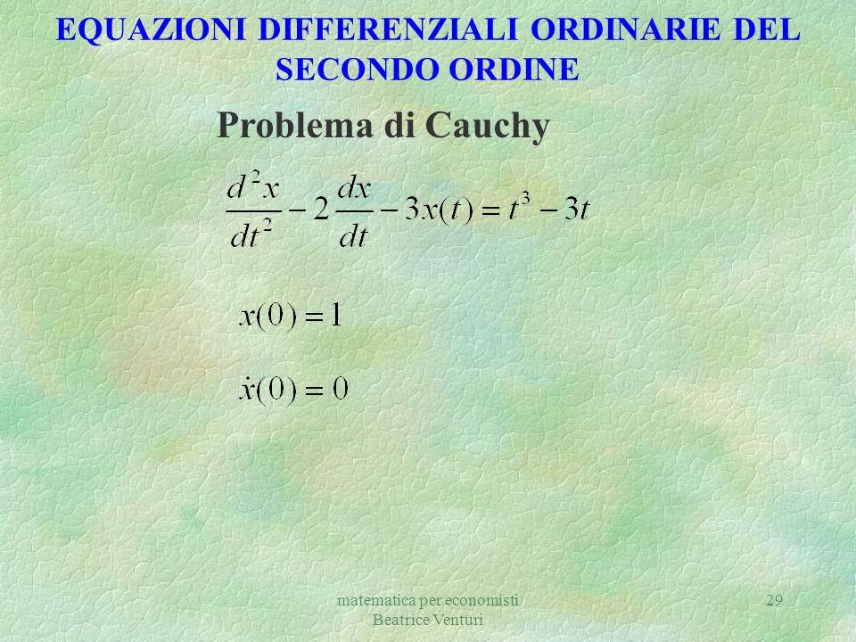 matematica per economisti Beatrice Venturi 29 EQUAZIONI DIFFERENZIALI ORDINARIE DEL SECONDO ORDINE Problema di Cauchy