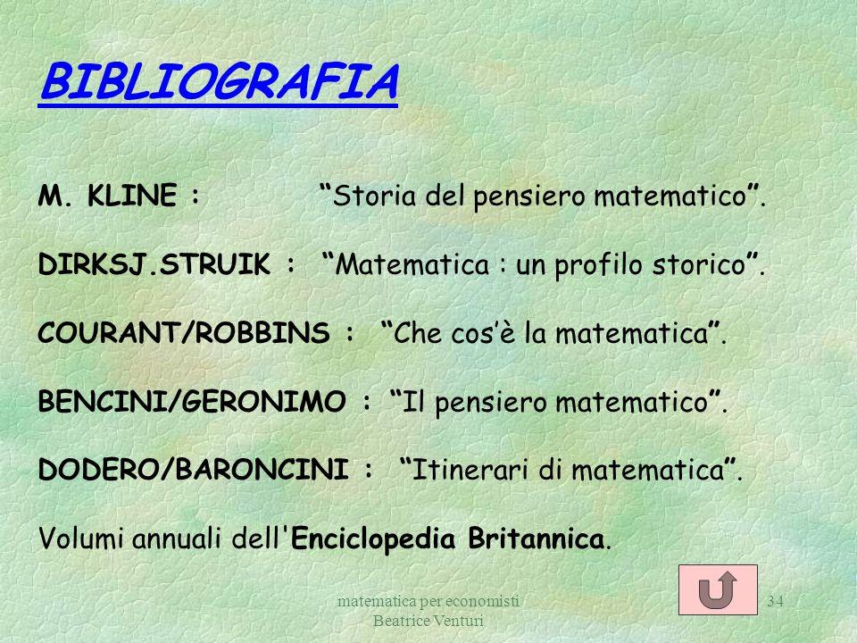 matematica per economisti Beatrice Venturi 34 BIBLIOGRAFIA M. KLINE : Storia del pensiero matematico. DIRKSJ.STRUIK : Matematica : un profilo storico.