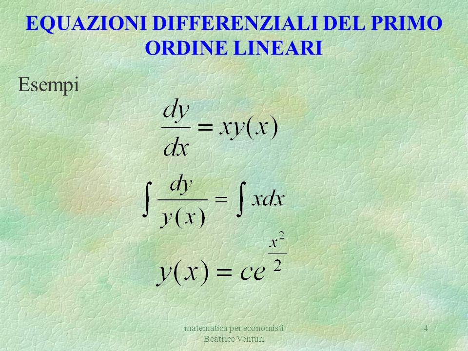 matematica per economisti Beatrice Venturi 4 EQUAZIONI DIFFERENZIALI DEL PRIMO ORDINE LINEARI Esempi