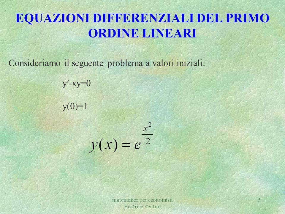 matematica per economisti Beatrice Venturi 5 EQUAZIONI DIFFERENZIALI DEL PRIMO ORDINE LINEARI y-xy=0 y(0)=1 Consideriamo il seguente problema a valori