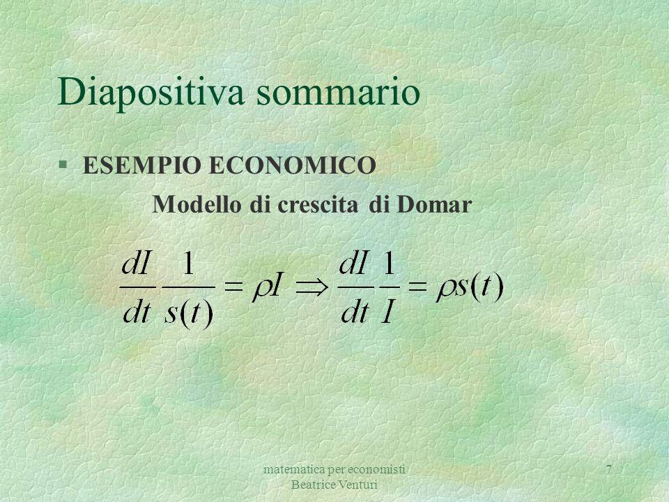 matematica per economisti Beatrice Venturi 7 Diapositiva sommario §ESEMPIO ECONOMICO Modello di crescita di Domar