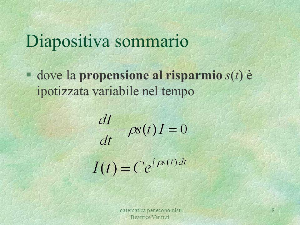 matematica per economisti Beatrice Venturi 8 Diapositiva sommario §dove la propensione al risparmio s(t) è ipotizzata variabile nel tempo