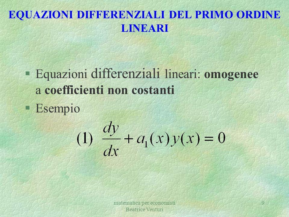 matematica per economisti Beatrice Venturi 9 EQUAZIONI DIFFERENZIALI DEL PRIMO ORDINE LINEARI §Equazioni differenziali lineari: omogenee a coefficient